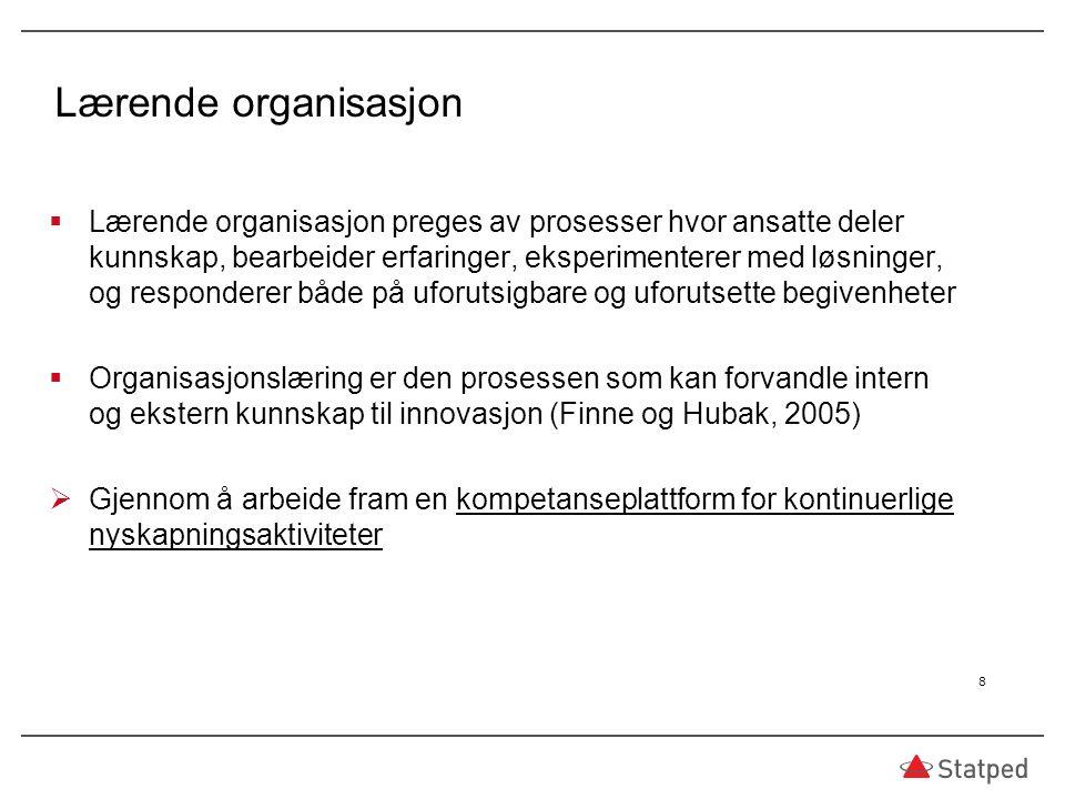Lærende organisasjon  Lærende organisasjon preges av prosesser hvor ansatte deler kunnskap, bearbeider erfaringer, eksperimenterer med løsninger, og responderer både på uforutsigbare og uforutsette begivenheter  Organisasjonslæring er den prosessen som kan forvandle intern og ekstern kunnskap til innovasjon (Finne og Hubak, 2005)  Gjennom å arbeide fram en kompetanseplattform for kontinuerlige nyskapningsaktiviteter 8