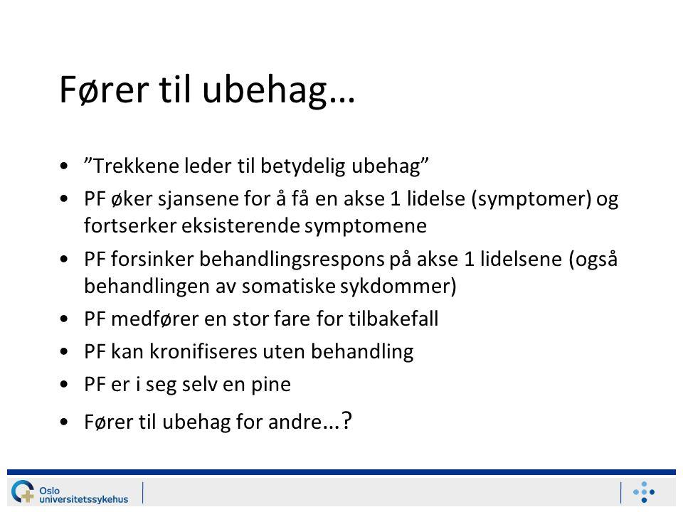 Fører til ubehag… Trekkene leder til betydelig ubehag PF øker sjansene for å få en akse 1 lidelse (symptomer) og fortserker eksisterende symptomene PF forsinker behandlingsrespons på akse 1 lidelsene (også behandlingen av somatiske sykdommer) PF medfører en stor fare for tilbakefall PF kan kronifiseres uten behandling PF er i seg selv en pine Fører til ubehag for andre …?