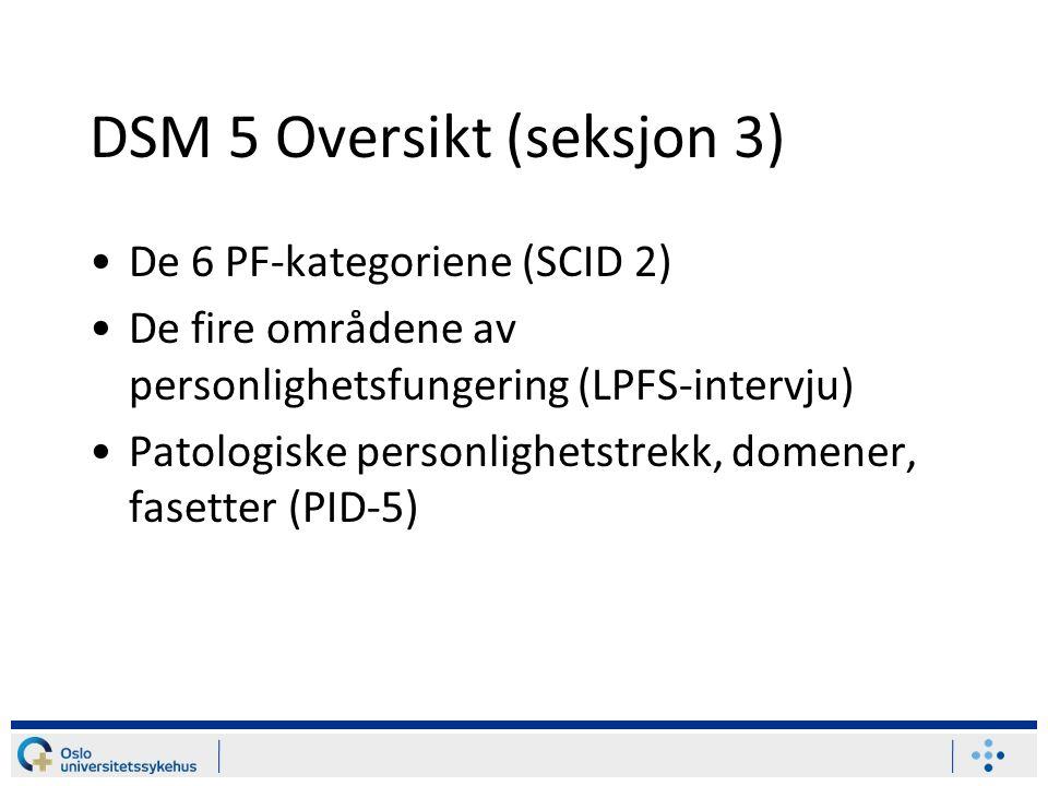 DSM 5 Oversikt (seksjon 3) De 6 PF-kategoriene (SCID 2) De fire områdene av personlighetsfungering (LPFS-intervju) Patologiske personlighetstrekk, domener, fasetter (PID-5)