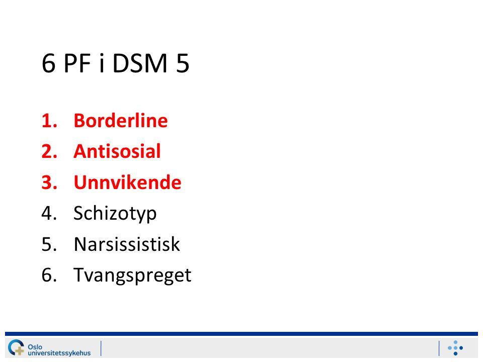 6 PF i DSM 5 1.Borderline 2.Antisosial 3.Unnvikende 4.Schizotyp 5.Narsissistisk 6.Tvangspreget