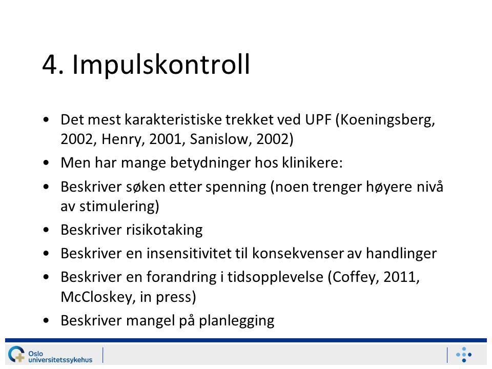 4. Impulskontroll Det mest karakteristiske trekket ved UPF (Koeningsberg, 2002, Henry, 2001, Sanislow, 2002) Men har mange betydninger hos klinikere: