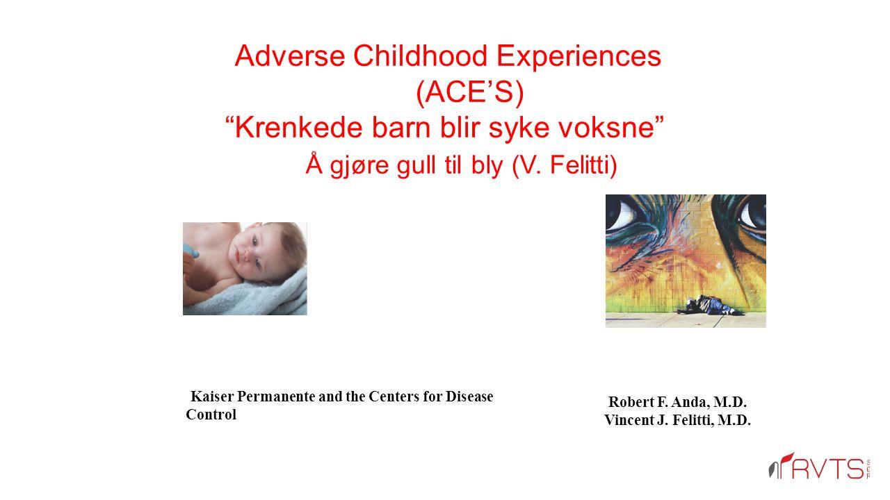 Adverse Childhood Experiences (ACE'S) Krenkede barn blir syke voksne Å gjøre gull til bly (V.