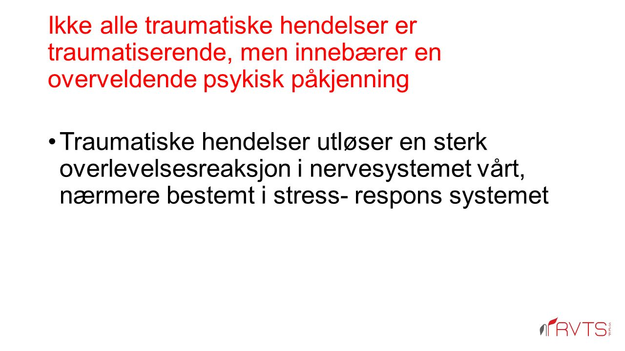 Ikke alle traumatiske hendelser er traumatiserende, men innebærer en overveldende psykisk påkjenning Traumatiske hendelser utløser en sterk overlevelsesreaksjon i nervesystemet vårt, nærmere bestemt i stress- respons systemet