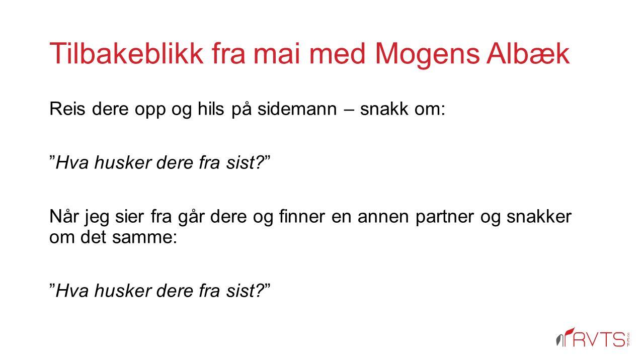 Tilbakeblikk fra mai med Mogens Albæk Reis dere opp og hils på sidemann – snakk om: Hva husker dere fra sist? Når jeg sier fra går dere og finner en annen partner og snakker om det samme: Hva husker dere fra sist?