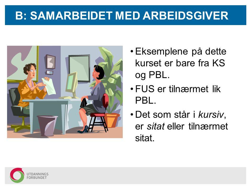 B: SAMARBEIDET MED ARBEIDSGIVER Eksemplene på dette kurset er bare fra KS og PBL. FUS er tilnærmet lik PBL. Det som står i kursiv, er sitat eller tiln