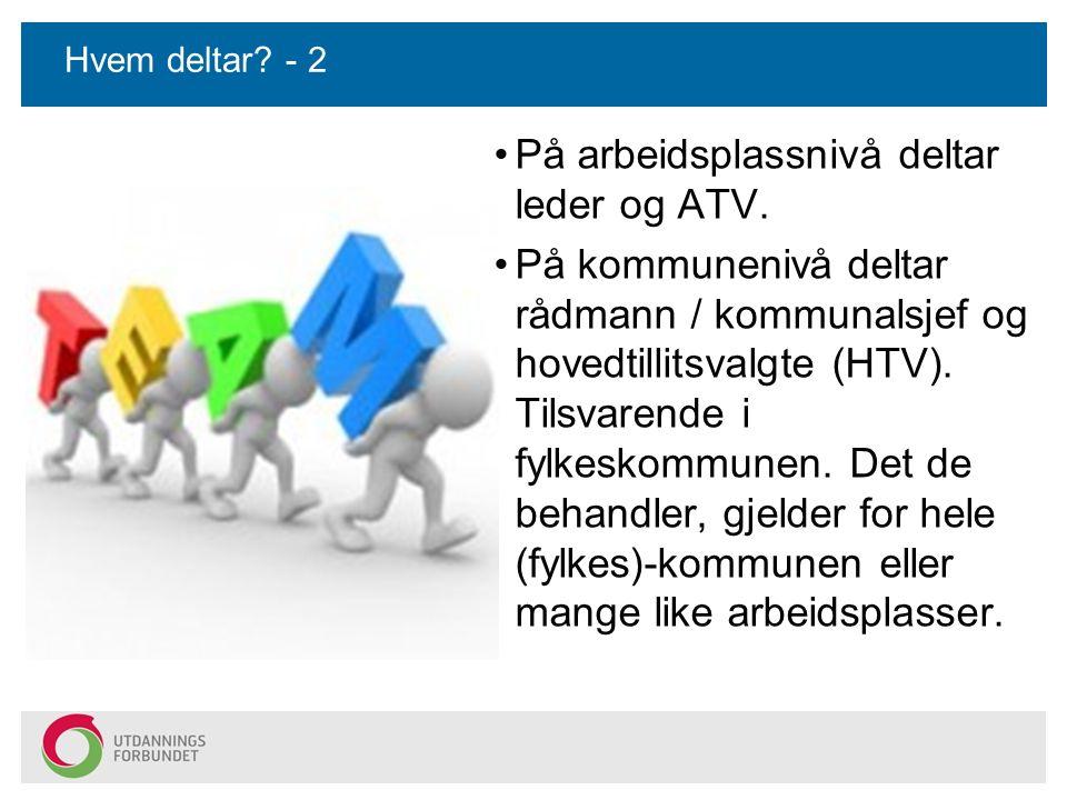 Hvem deltar? - 2 På arbeidsplassnivå deltar leder og ATV. På kommunenivå deltar rådmann / kommunalsjef og hovedtillitsvalgte (HTV). Tilsvarende i fylk