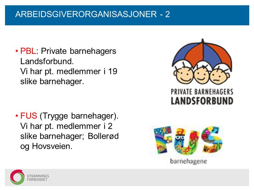 ARBEIDSGIVERORGANISASJONER - 2 PBL: Private barnehagers Landsforbund. Vi har pt. medlemmer i 19 slike barnehager. FUS (Trygge barnehager). Vi har pt.