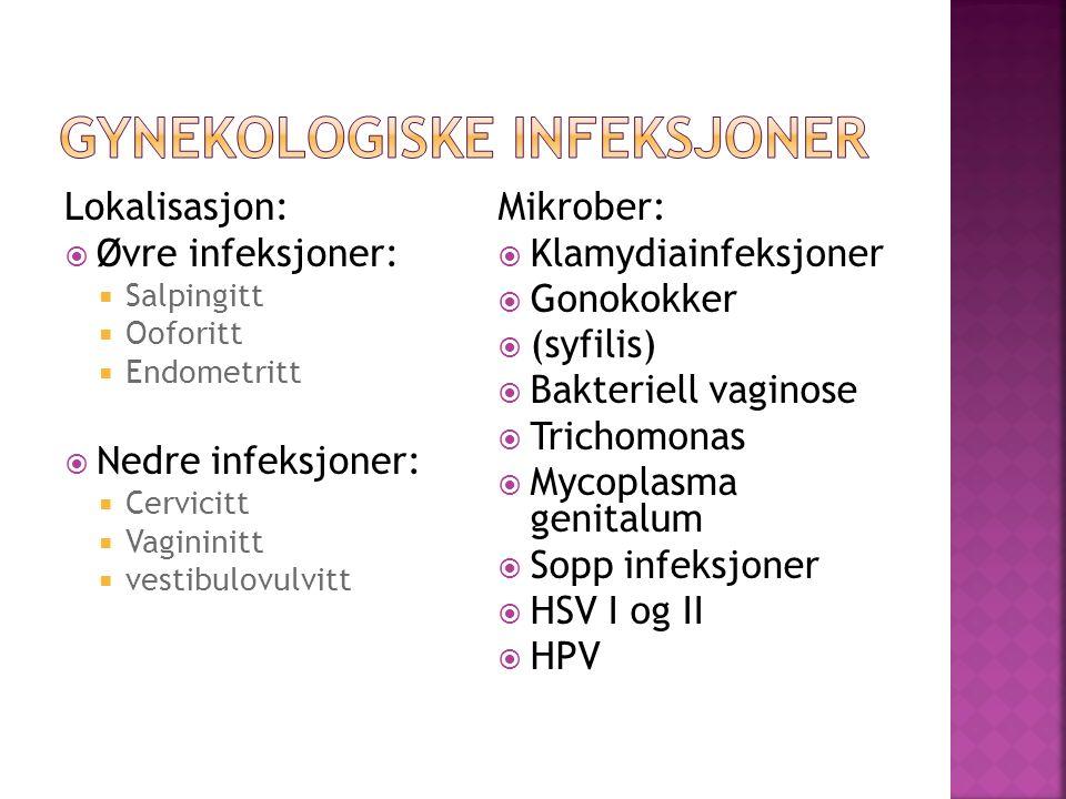 Lokalisasjon:  Øvre infeksjoner:  Salpingitt  Ooforitt  Endometritt  Nedre infeksjoner:  Cervicitt  Vagininitt  vestibulovulvitt Mikrober:  Klamydiainfeksjoner  Gonokokker  (syfilis)  Bakteriell vaginose  Trichomonas  Mycoplasma genitalum  Sopp infeksjoner  HSV I og II  HPV