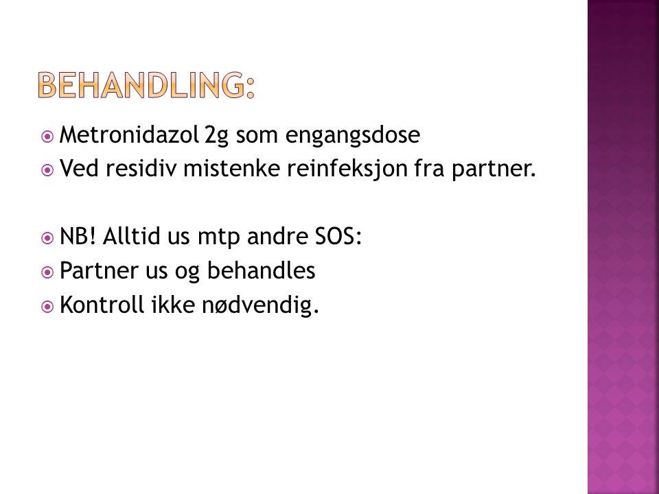  Metronidazol 2g som engangsdose  Ved residiv mistenke reinfeksjon fra partner.  NB! Alltid us mtp andre SOS:  Partner us og behandles  Kontroll