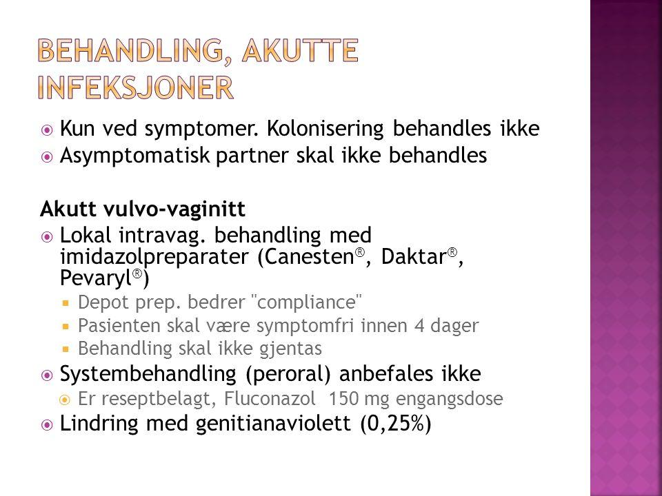  Kun ved symptomer. Kolonisering behandles ikke  Asymptomatisk partner skal ikke behandles Akutt vulvo-vaginitt  Lokal intravag. behandling med imi