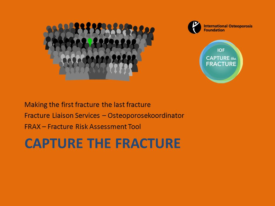CAPTURE THE FRACTURE Making the first fracture the last fracture Fracture Liaison Services – Osteoporosekoordinator FRAX – Fracture Risk Assessment Tool
