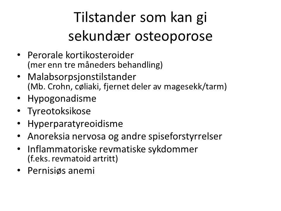 Tilstander som kan gi sekundær osteoporose Perorale kortikosteroider (mer enn tre måneders behandling) Malabsorpsjonstilstander (Mb.