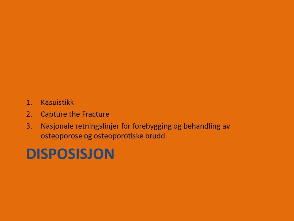 DISPOSISJON 1.Kasuistikk 2.Capture the Fracture 3.Nasjonale retningslinjer for forebygging og behandling av osteoporose og osteoporotiske brudd