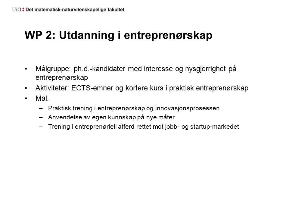 WP 2: Utdanning i entreprenørskap Målgruppe: ph.d.-kandidater med interesse og nysgjerrighet på entreprenørskap Aktiviteter: ECTS-emner og kortere kurs i praktisk entreprenørskap Mål: –Praktisk trening i entreprenørskap og innovasjonsprosessen –Anvendelse av egen kunnskap på nye måter –Trening i entreprenøriell atferd rettet mot jobb- og startup-markedet