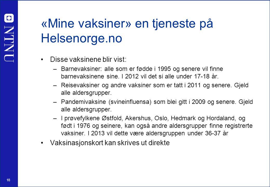18 «Mine vaksiner» en tjeneste på Helsenorge.no Disse vaksinene blir vist: –Barnevaksiner: alle som er fødde i 1995 og senere vil finne barnevaksinene sine.