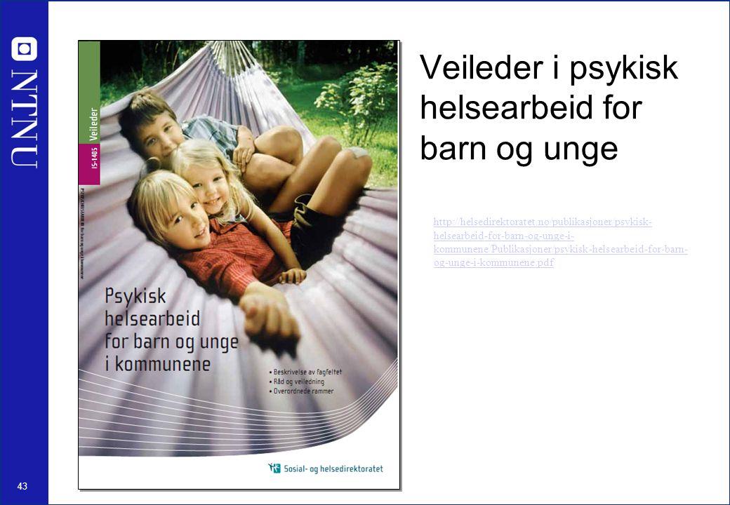 43 Veileder i psykisk helsearbeid for barn og unge http://helsedirektoratet.no/publikasjoner/psykisk- helsearbeid-for-barn-og-unge-i- kommunene/Publikasjoner/psykisk-helsearbeid-for-barn- og-unge-i-kommunene.pdf