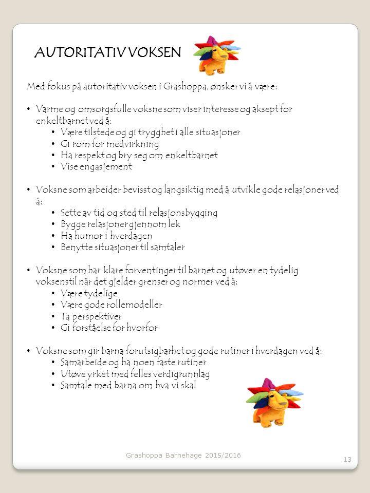 Grashoppa Barnehage 2015/2016 13 AUTORITATIV VOKSEN Med fokus på autoritativ voksen i Grashoppa, ønsker vi å være: Varme og omsorgsfulle voksne som viser interesse og aksept for enkeltbarnet ved å: Være tilstede og gi trygghet i alle situasjoner Gi rom for medvirkning Ha respekt og bry seg om enkeltbarnet Vise engasjement Voksne som arbeider bevisst og langsiktig med å utvikle gode relasjoner ved å: Sette av tid og sted til relasjonsbygging Bygge relasjoner gjennom lek Ha humor i hverdagen Benytte situasjoner til samtaler Voksne som har klare forventinger til barnet og utøver en tydelig voksenstil når det gjelder grenser og normer ved å: Være tydelige Være gode rollemodeller Ta perspektiver Gi forståelse for hvorfor Voksne som gir barna forutsigbarhet og gode rutiner i hverdagen ved å: Samarbeide og ha noen faste rutiner Utøve yrket med felles verdigrunnlag Samtale med barna om hva vi skal