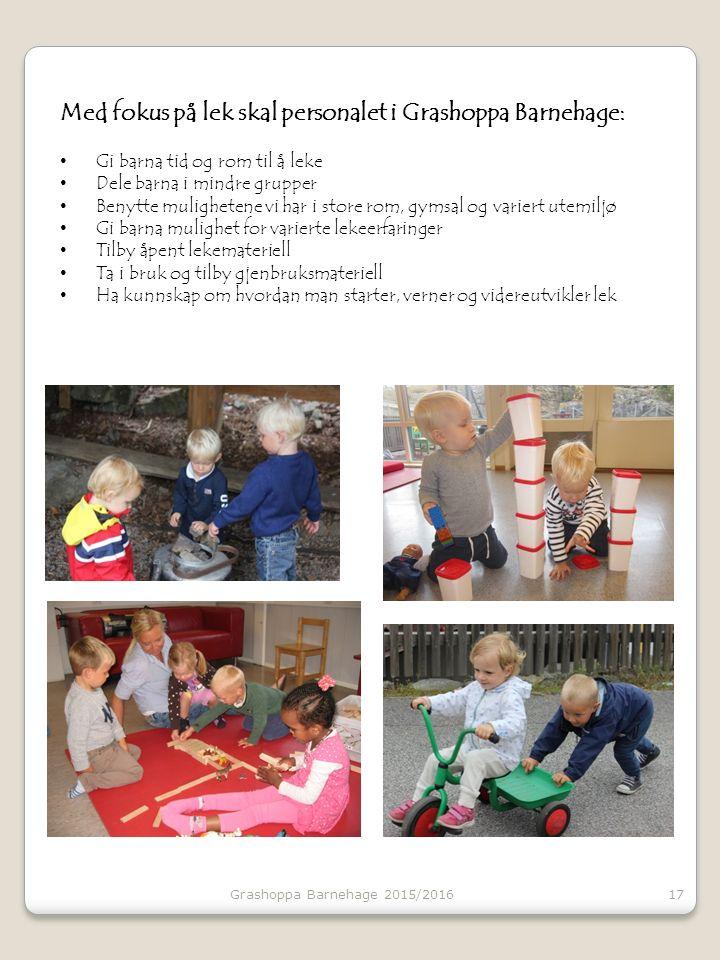 17 Med fokus på lek skal personalet i Grashoppa Barnehage: Gi barna tid og rom til å leke Dele barna i mindre grupper Benytte mulighetene vi har i sto
