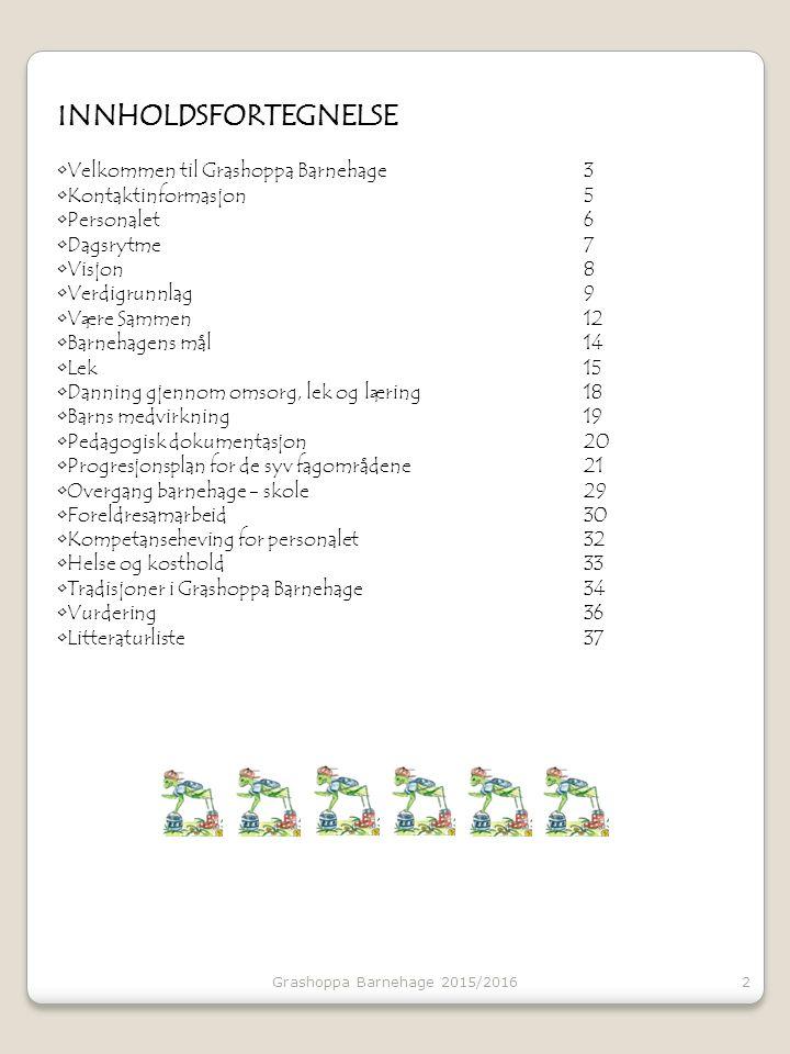 INNHOLDSFORTEGNELSE Velkommen til Grashoppa Barnehage3 Kontaktinformasjon5 Personalet6 Dagsrytme7 Visjon8 Verdigrunnlag9 Være Sammen12 Barnehagens mål14 Lek 15 Danning gjennom omsorg, lek og læring18 Barns medvirkning 19 Pedagogisk dokumentasjon20 Progresjonsplan for de syv fagområdene21 Overgang barnehage - skole29 Foreldresamarbeid 30 Kompetanseheving for personalet 32 Helse og kosthold33 Tradisjoner i Grashoppa Barnehage34 Vurdering36 Litteraturliste37 2Grashoppa Barnehage 2015/2016
