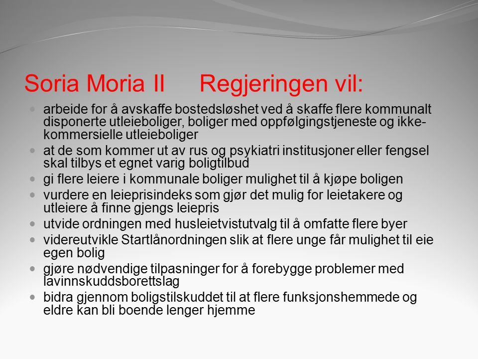 Soria Moria II Regjeringen vil: arbeide for å avskaffe bostedsløshet ved å skaffe flere kommunalt disponerte utleieboliger, boliger med oppfølgingstjeneste og ikke- kommersielle utleieboliger at de som kommer ut av rus og psykiatri institusjoner eller fengsel skal tilbys et egnet varig boligtilbud gi flere leiere i kommunale boliger mulighet til å kjøpe boligen vurdere en leieprisindeks som gjør det mulig for leietakere og utleiere å finne gjengs leiepris utvide ordningen med husleietvistutvalg til å omfatte flere byer videreutvikle Startlånordningen slik at flere unge får mulighet til eie egen bolig gjøre nødvendige tilpasninger for å forebygge problemer med lavinnskuddsborettslag bidra gjennom boligstilskuddet til at flere funksjonshemmede og eldre kan bli boende lenger hjemme
