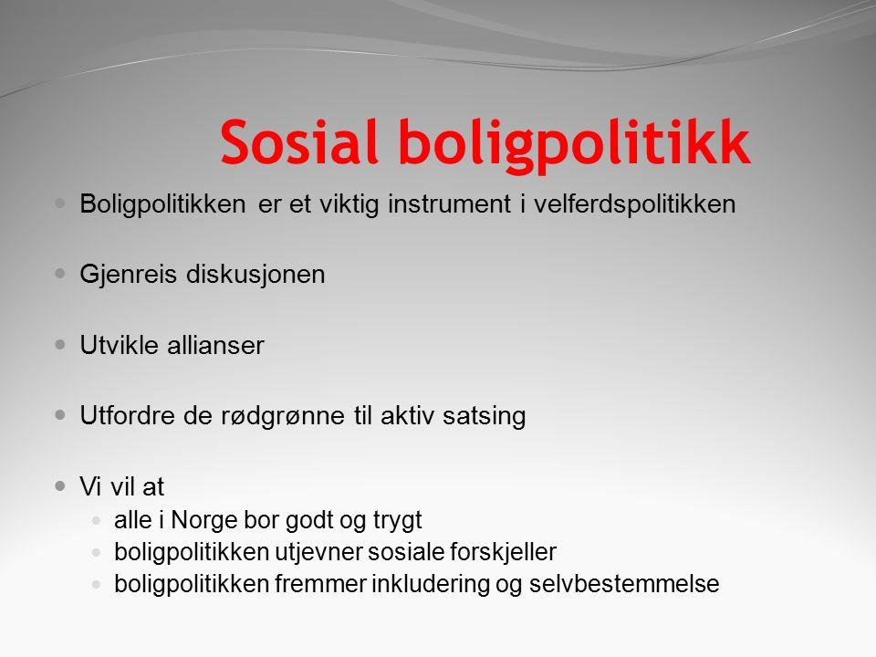 Sosial boligpolitikk Boligpolitikken er et viktig instrument i velferdspolitikken Gjenreis diskusjonen Utvikle allianser Utfordre de rødgrønne til aktiv satsing Vi vil at alle i Norge bor godt og trygt boligpolitikken utjevner sosiale forskjeller boligpolitikken fremmer inkludering og selvbestemmelse