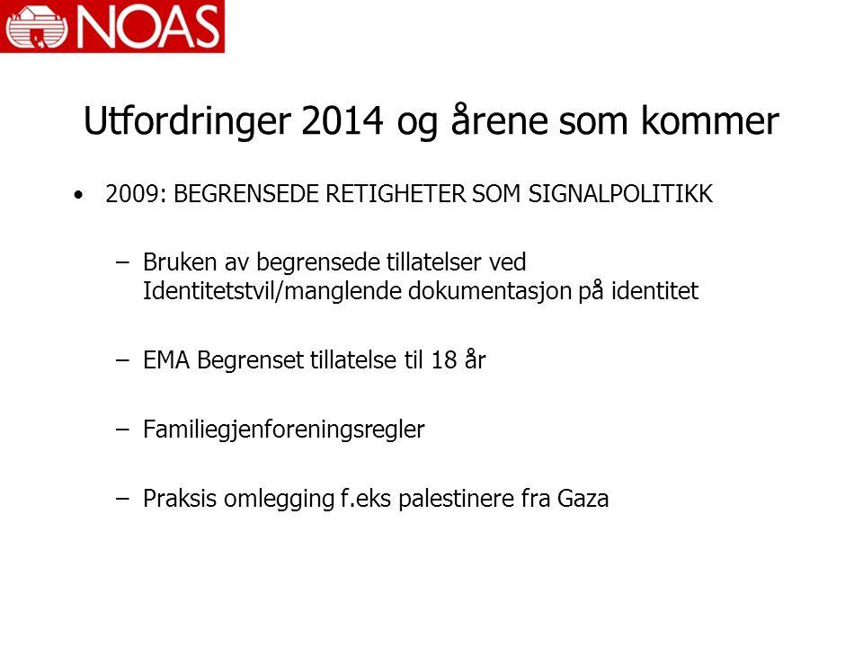 Utfordringer 2014 og årene som kommer 2009: BEGRENSEDE RETIGHETER SOM SIGNALPOLITIKK –Bruken av begrensede tillatelser ved Identitetstvil/manglende dokumentasjon på identitet –EMA Begrenset tillatelse til 18 år –Familiegjenforeningsregler –Praksis omlegging f.eks palestinere fra Gaza