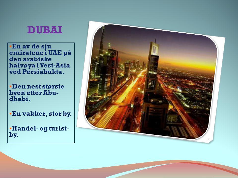 DUBAI  En av de sju emiratene i UAE på den arabiske halvøya i Vest-Asia ved Persiabukta.  Den nest største byen etter Abu- dhabi.  En vakker, stor
