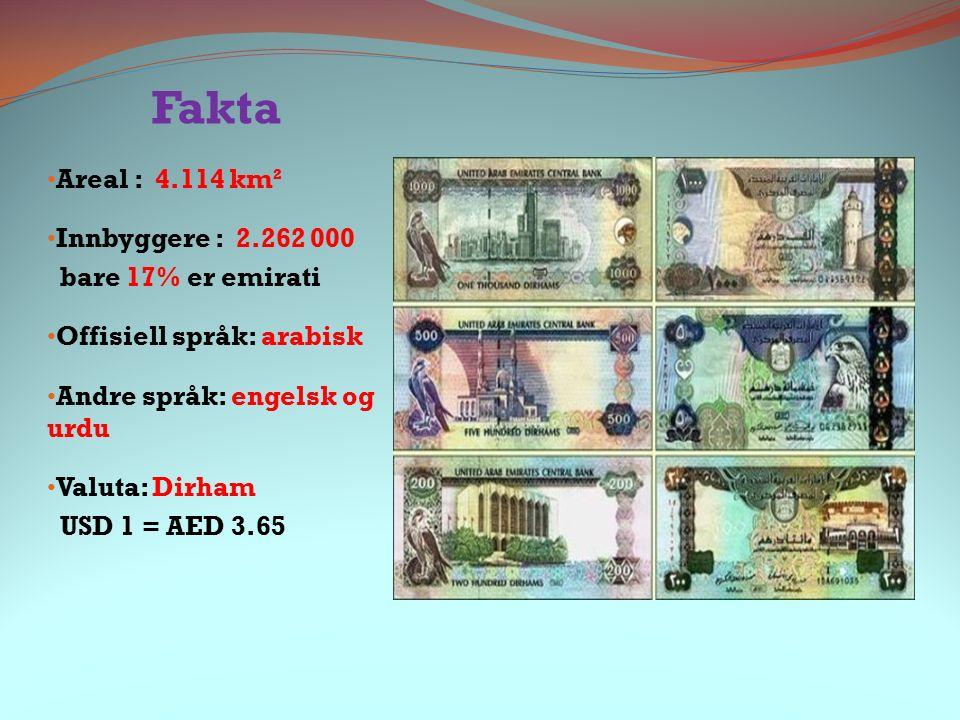 Fakta Areal : 4.114 km² Innbyggere : 2.262 000 bare 17% er emirati Offisiell språk: arabisk Andre språk: engelsk og urdu Valuta: Dirham USD 1 = AED 3.