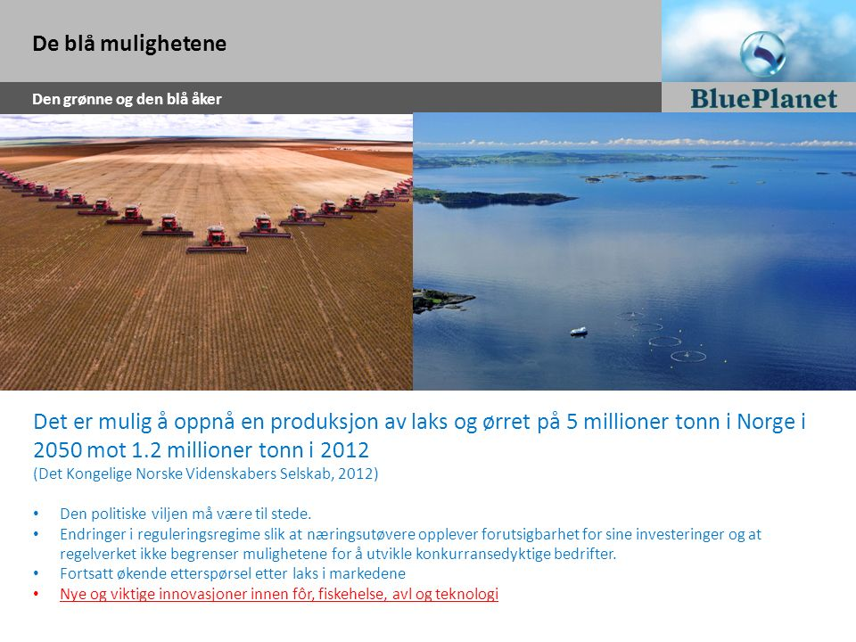 De blå mulighetene Den grønne og den blå åker Det er mulig å oppnå en produksjon av laks og ørret på 5 millioner tonn i Norge i 2050 mot 1.2 millioner
