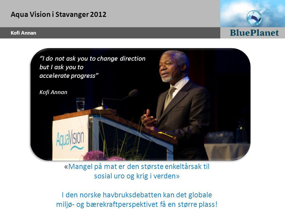 """Aqua Vision i Stavanger 2012 Kofi Annan """"I do not ask you to change direction but I ask you to accelerate progress"""" Kofi Annan «Mangel på mat er den s"""