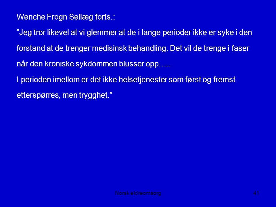 Norsk eldreomsorg41 Wenche Frogn Sellæg forts.: Jeg tror likevel at vi glemmer at de i lange perioder ikke er syke i den forstand at de trenger medisinsk behandling.