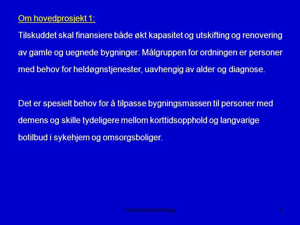 Norsk eldreomsorg5 Om hovedprosjekt 1: Tilskuddet skal finansiere både økt kapasitet og utskifting og renovering av gamle og uegnede bygninger.