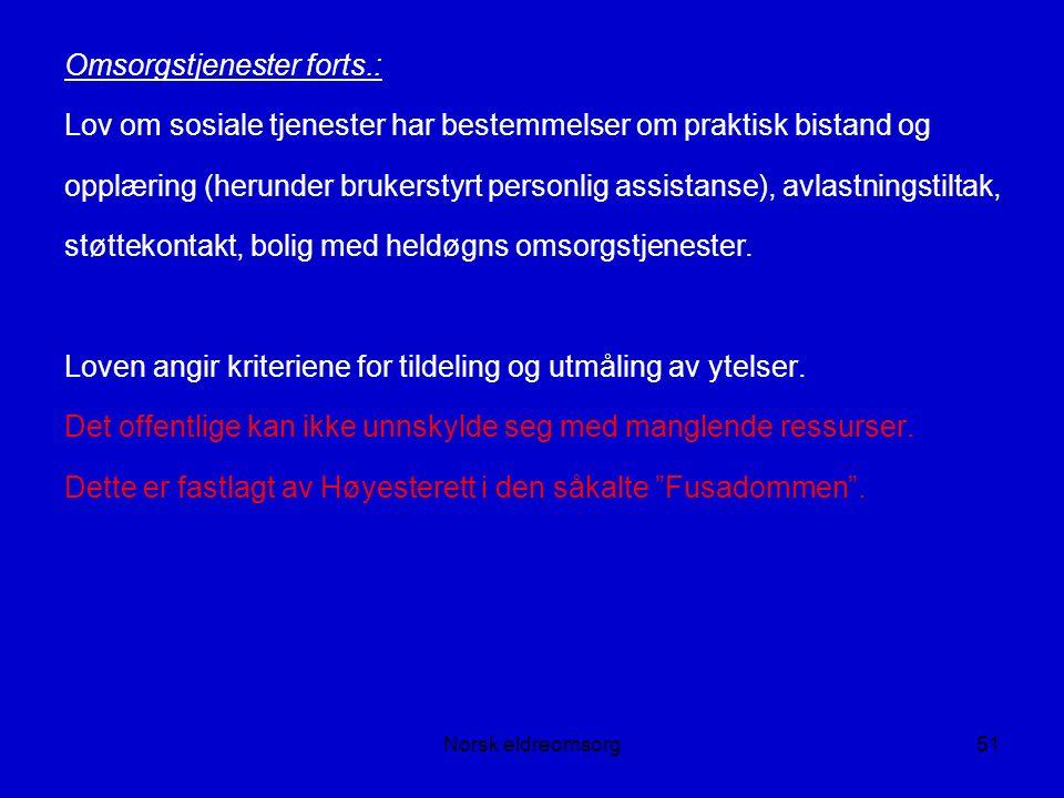 Norsk eldreomsorg51 Omsorgstjenester forts.: Lov om sosiale tjenester har bestemmelser om praktisk bistand og opplæring (herunder brukerstyrt personlig assistanse), avlastningstiltak, støttekontakt, bolig med heldøgns omsorgstjenester.