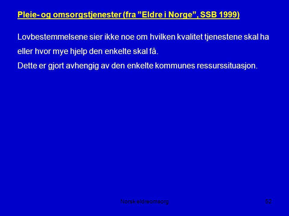Norsk eldreomsorg52 Pleie- og omsorgstjenester (fra Eldre i Norge , SSB 1999) Lovbestemmelsene sier ikke noe om hvilken kvalitet tjenestene skal ha eller hvor mye hjelp den enkelte skal få.