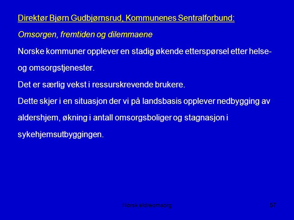 Norsk eldreomsorg57 Direktør Bjørn Gudbjørnsrud, Kommunenes Sentralforbund: Omsorgen, fremtiden og dilemmaene Norske kommuner opplever en stadig økende etterspørsel etter helse- og omsorgstjenester.