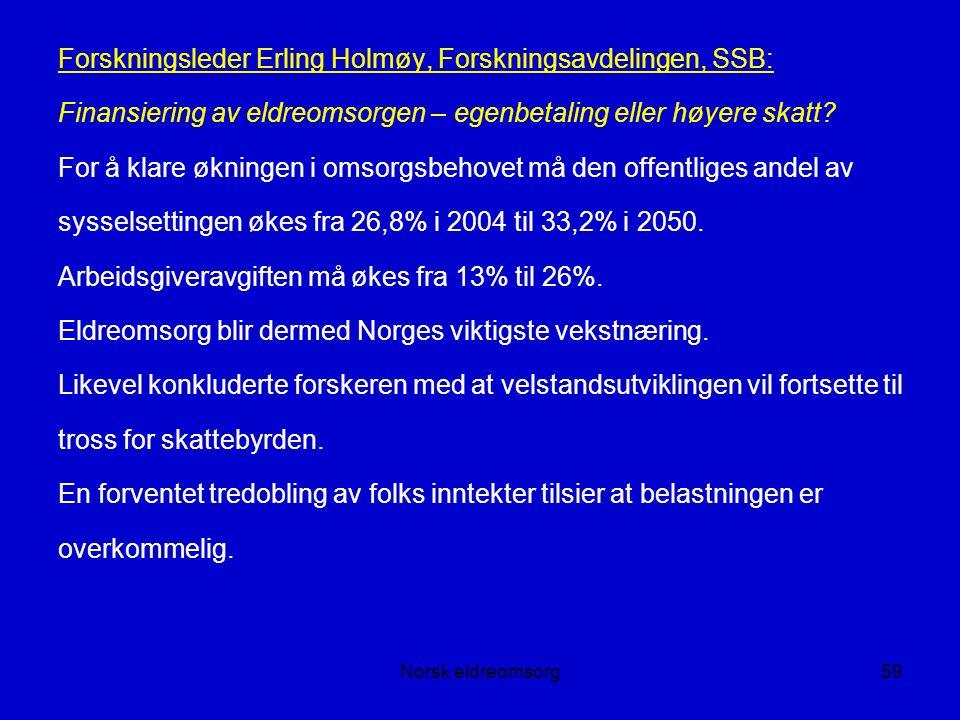 Norsk eldreomsorg59 Forskningsleder Erling Holmøy, Forskningsavdelingen, SSB: Finansiering av eldreomsorgen – egenbetaling eller høyere skatt.