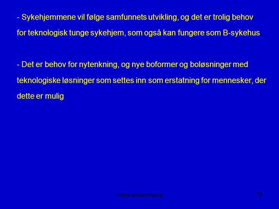 Norsk eldreomsorg79 - Sykehjemmene vil følge samfunnets utvikling, og det er trolig behov for teknologisk tunge sykehjem, som også kan fungere som B-sykehus - Det er behov for nytenkning, og nye boformer og boløsninger med teknologiske løsninger som settes inn som erstatning for mennesker, der dette er mulig
