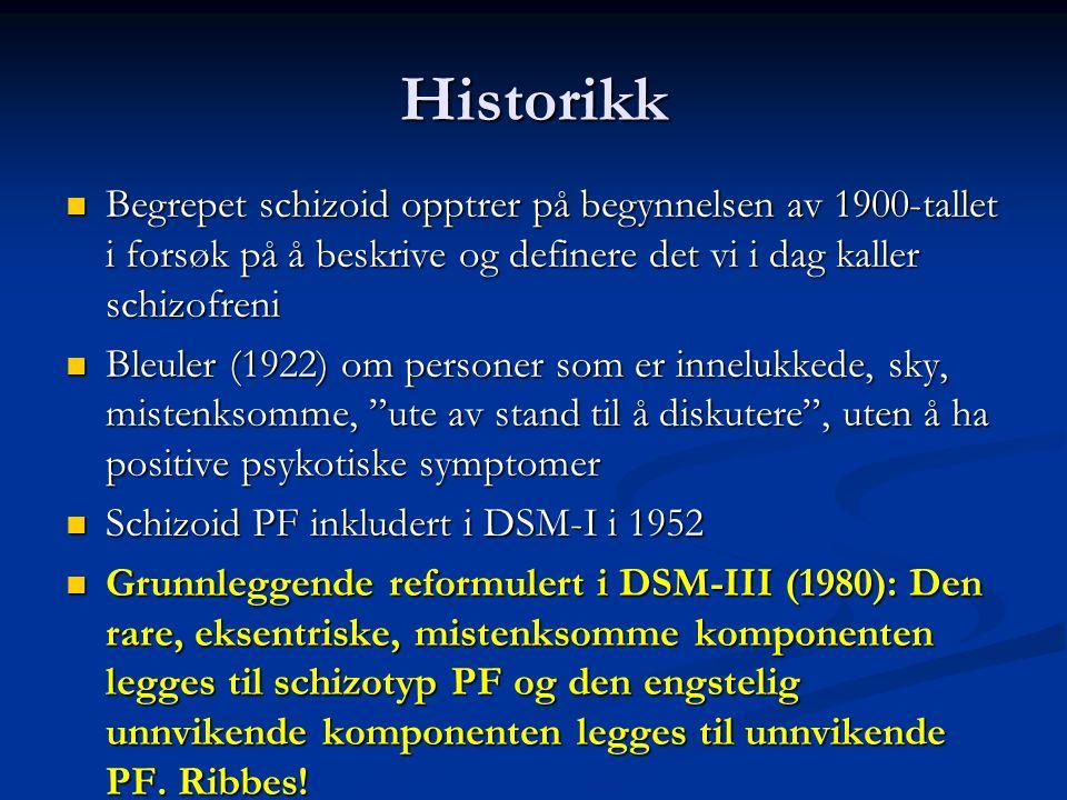 Historikk Begrepet schizoid opptrer på begynnelsen av 1900-tallet i forsøk på å beskrive og definere det vi i dag kaller schizofreni Begrepet schizoid opptrer på begynnelsen av 1900-tallet i forsøk på å beskrive og definere det vi i dag kaller schizofreni Bleuler (1922) om personer som er innelukkede, sky, mistenksomme, ute av stand til å diskutere , uten å ha positive psykotiske symptomer Bleuler (1922) om personer som er innelukkede, sky, mistenksomme, ute av stand til å diskutere , uten å ha positive psykotiske symptomer Schizoid PF inkludert i DSM-I i 1952 Schizoid PF inkludert i DSM-I i 1952 Grunnleggende reformulert i DSM-III (1980): Den rare, eksentriske, mistenksomme komponenten legges til schizotyp PF og den engstelig unnvikende komponenten legges til unnvikende PF.