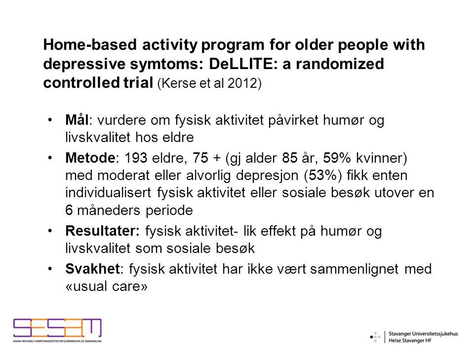 Mål: vurdere om fysisk aktivitet påvirket humør og livskvalitet hos eldre Metode: 193 eldre, 75 + (gj alder 85 år, 59% kvinner) med moderat eller alvorlig depresjon (53%) fikk enten individualisert fysisk aktivitet eller sosiale besøk utover en 6 måneders periode Resultater: fysisk aktivitet- lik effekt på humør og livskvalitet som sosiale besøk Svakhet: fysisk aktivitet har ikke vært sammenlignet med «usual care» Home-based activity program for older people with depressive symtoms: DeLLITE: a randomized controlled trial (Kerse et al 2012)