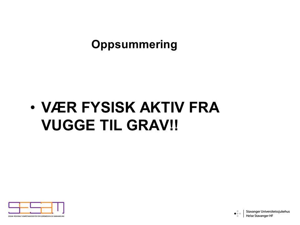Oppsummering VÆR FYSISK AKTIV FRA VUGGE TIL GRAV!!