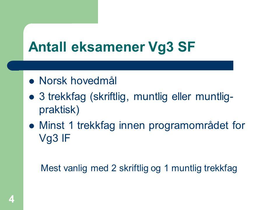 Antall eksamener Vg3 SF Norsk hovedmål 3 trekkfag (skriftlig, muntlig eller muntlig- praktisk) Minst 1 trekkfag innen programområdet for Vg3 IF Mest vanlig med 2 skriftlig og 1 muntlig trekkfag 4