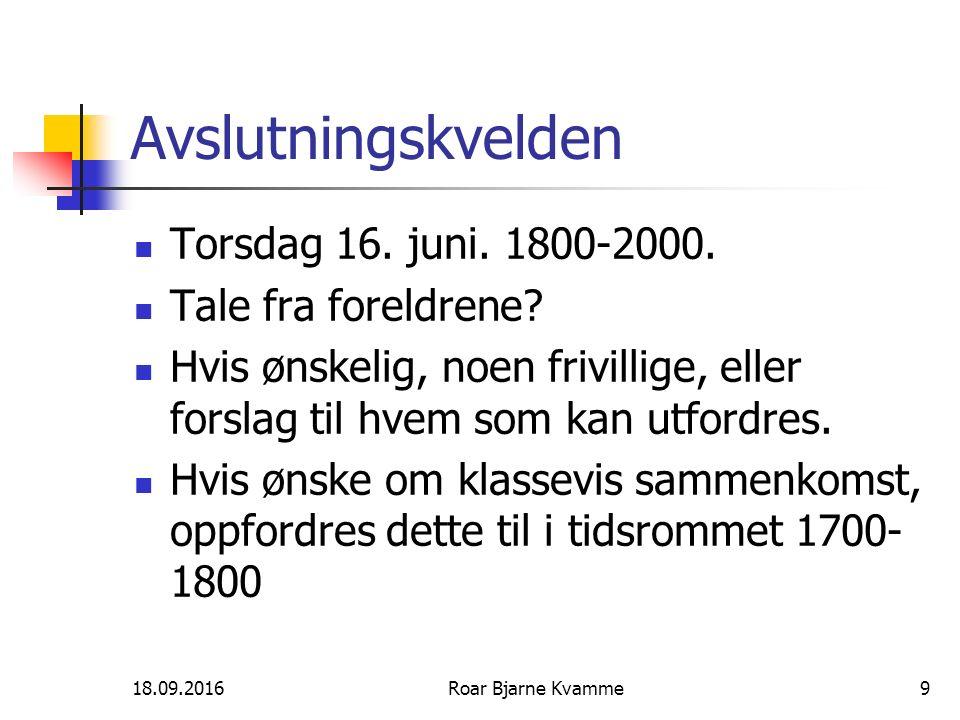 18.09.2016Roar Bjarne Kvamme9 Avslutningskvelden Torsdag 16. juni. 1800-2000. Tale fra foreldrene? Hvis ønskelig, noen frivillige, eller forslag til h