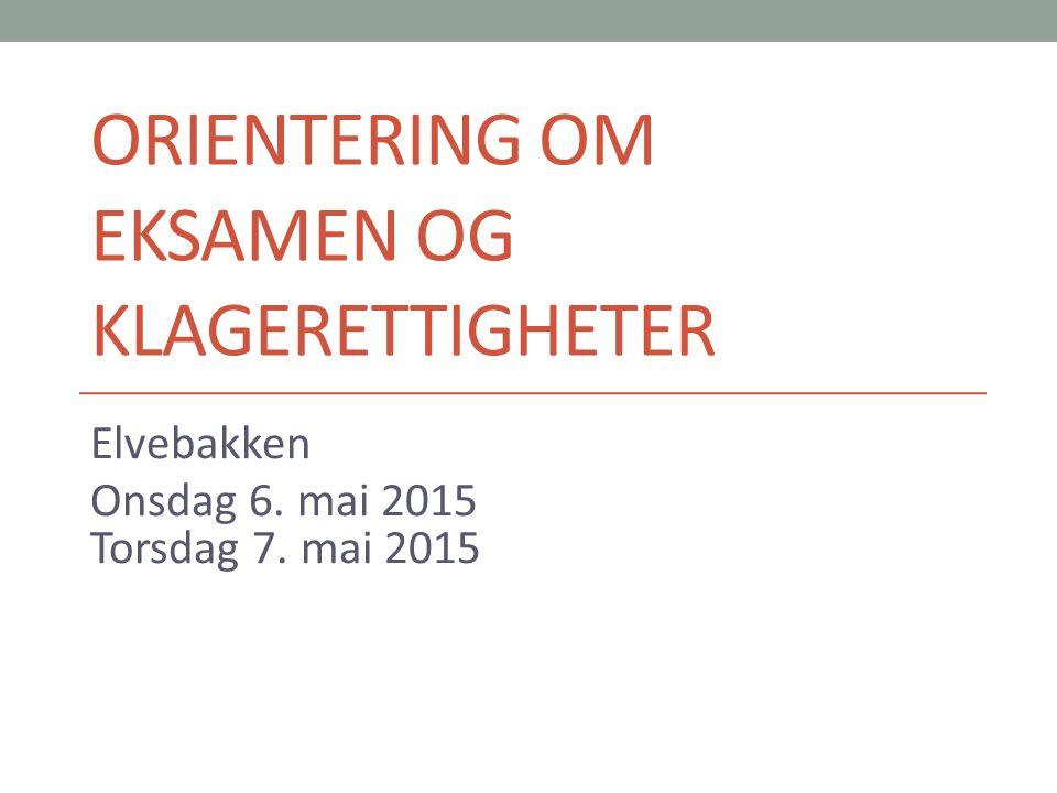 ORIENTERING OM EKSAMEN OG KLAGERETTIGHETER Elvebakken Onsdag 6. mai 2015 Torsdag 7. mai 2015