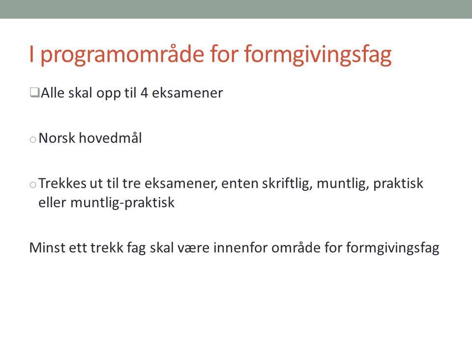 I programområde for formgivingsfag  Alle skal opp til 4 eksamener o Norsk hovedmål o Trekkes ut til tre eksamener, enten skriftlig, muntlig, praktisk eller muntlig-praktisk Minst ett trekk fag skal være innenfor område for formgivingsfag
