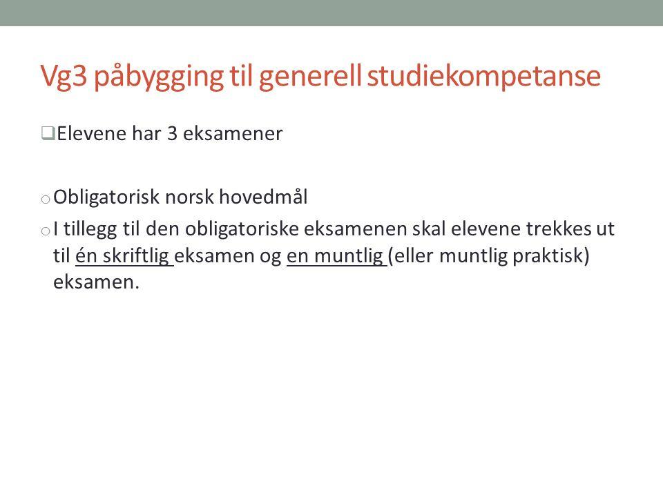 Vg3 påbygging til generell studiekompetanse  Elevene har 3 eksamener o Obligatorisk norsk hovedmål o I tillegg til den obligatoriske eksamenen skal elevene trekkes ut til én skriftlig eksamen og en muntlig (eller muntlig praktisk) eksamen.