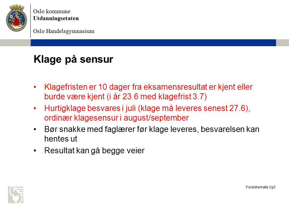 Oslo kommune Utdanningsetaten Oslo Handelsgymnasium Klage på sensur Foreldremøte Vg3 Klagefristen er 10 dager fra eksamensresultat er kjent eller burde være kjent (i år 23.6 med klagefrist 3.7) Hurtigklage besvares i juli (klage må leveres senest 27.6), ordinær klagesensur i august/september Bør snakke med faglærer før klage leveres, besvarelsen kan hentes ut Resultat kan gå begge veier