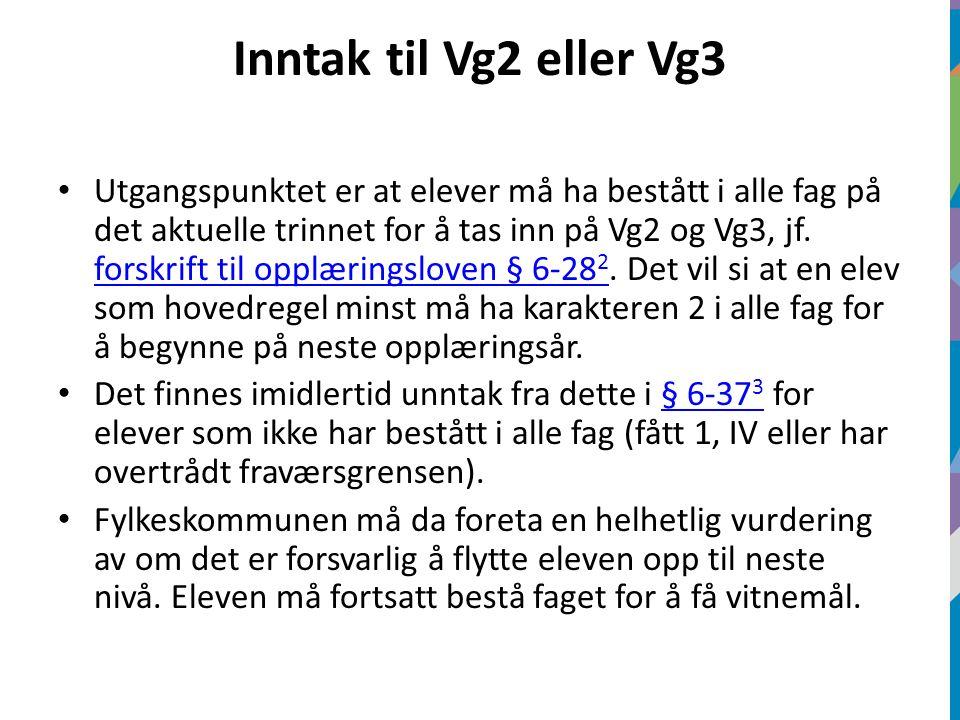 Inntak til Vg2 eller Vg3 Utgangspunktet er at elever må ha bestått i alle fag på det aktuelle trinnet for å tas inn på Vg2 og Vg3, jf. forskrift til o