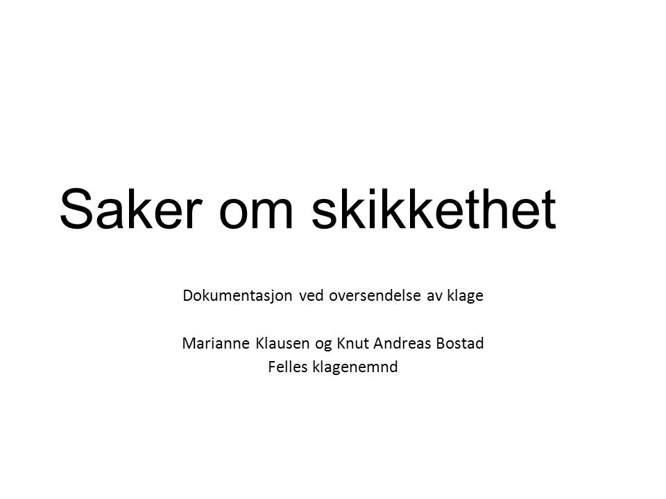 Saker om skikkethet Dokumentasjon ved oversendelse av klage Marianne Klausen og Knut Andreas Bostad Felles klagenemnd
