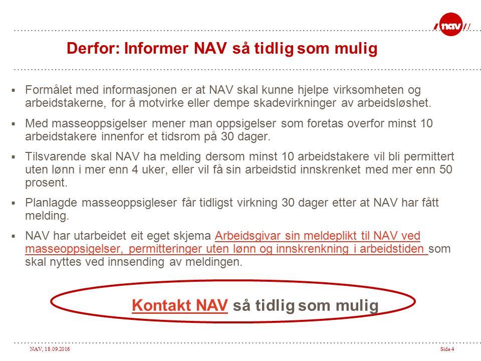 NAV, 18.09.2016Side 4 Derfor: Informer NAV så tidlig som mulig  Formålet med informasjonen er at NAV skal kunne hjelpe virksomheten og arbeidstakerne, for å motvirke eller dempe skadevirkninger av arbeidsløshet.