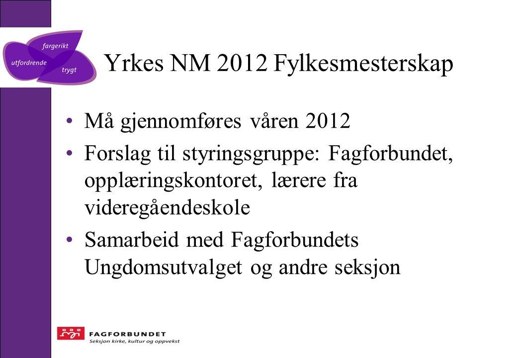 Yrkes NM 2012 Fylkesmesterskap Må gjennomføres våren 2012 Forslag til styringsgruppe: Fagforbundet, opplæringskontoret, lærere fra videregåendeskole S